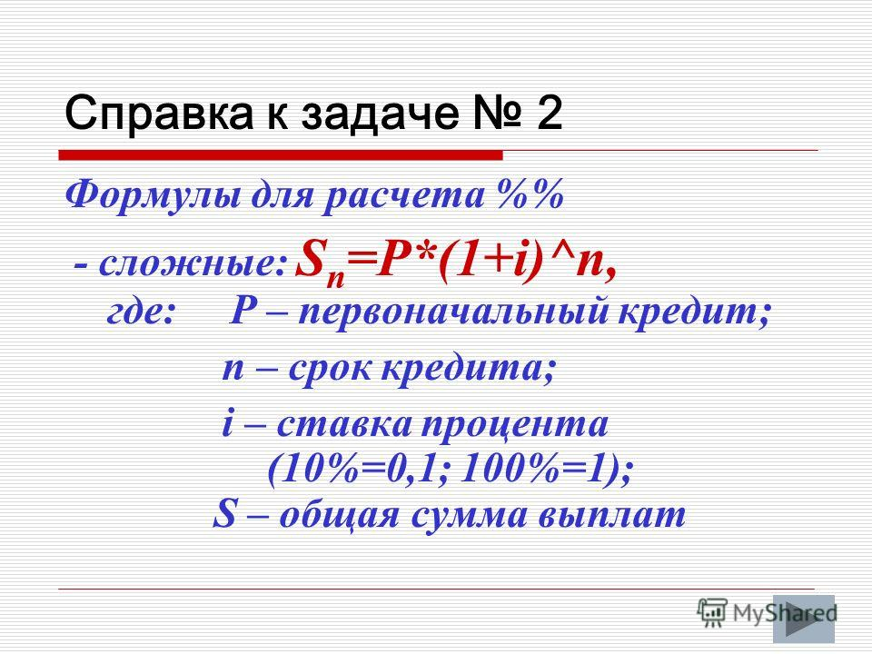 Справка к задаче 2 Формулы для расчета % - сложные: S n =P*(1+i)^n, где: P – первоначальный кредит; n – срок кредита; i – ставка процента (10%=0,1; 100%=1); S – общая сумма выплат