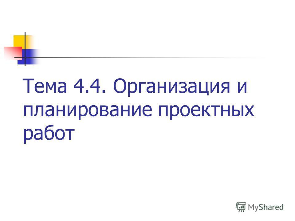 Тема 4.4. Организация и планирование проектных работ