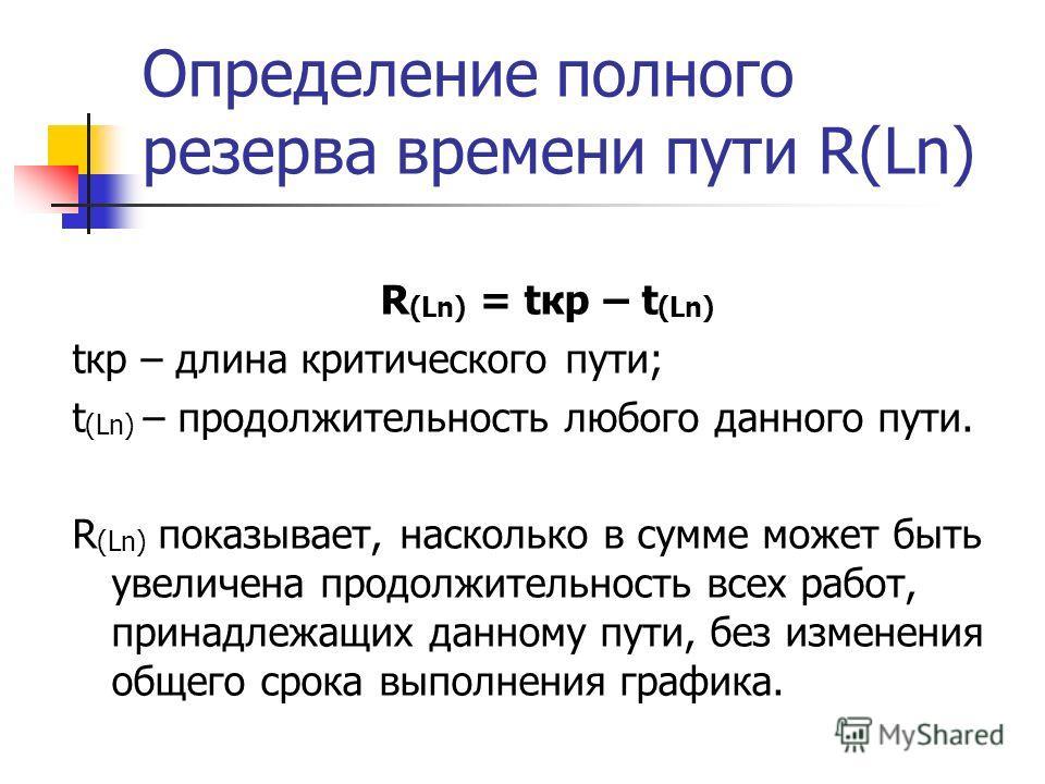 Определение полного резерва времени пути R(Ln) R (Ln) = tкр – t (Ln) tкр – длина критического пути; t (Ln) – продолжительность любого данного пути. R (Ln) показывает, насколько в сумме может быть увеличена продолжительность всех работ, принадлежащих
