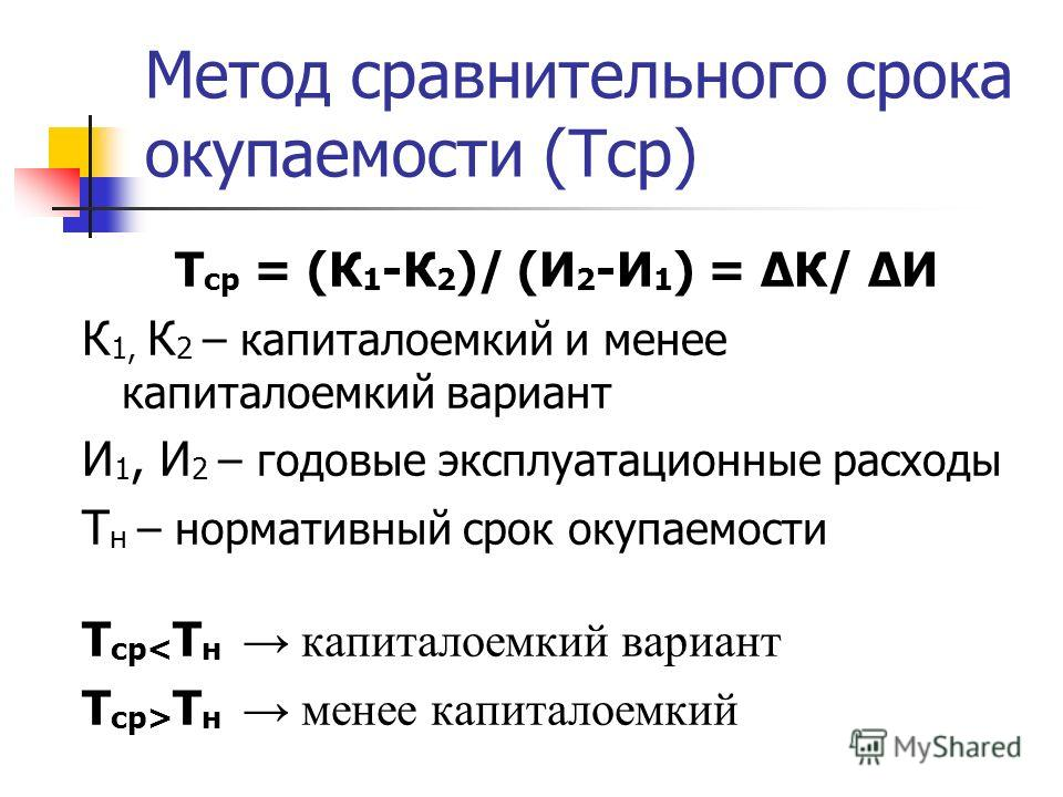Метод сравнительного срока окупаемости (Тср) Т ср = (К 1 -К 2 )/ (И 2 -И 1 ) = К/ И К 1, К 2 – капиталоемкий и менее капиталоемкий вариант И 1, И 2 – годовые эксплуатационные расходы Т н – нормативный срок окупаемости Т ср< Т н капиталоемкий вариант