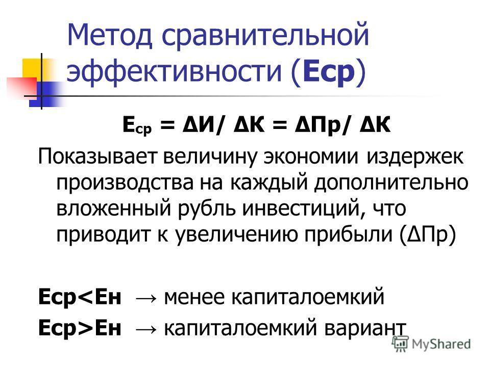 Метод сравнительной эффективности (Еср) Е ср = И/ К = Пр/ К Показывает величину экономии издержек производства на каждый дополнительно вложенный рубль инвестиций, что приводит к увеличению прибыли (Пр) ЕсрЕн капиталоемкий вариант