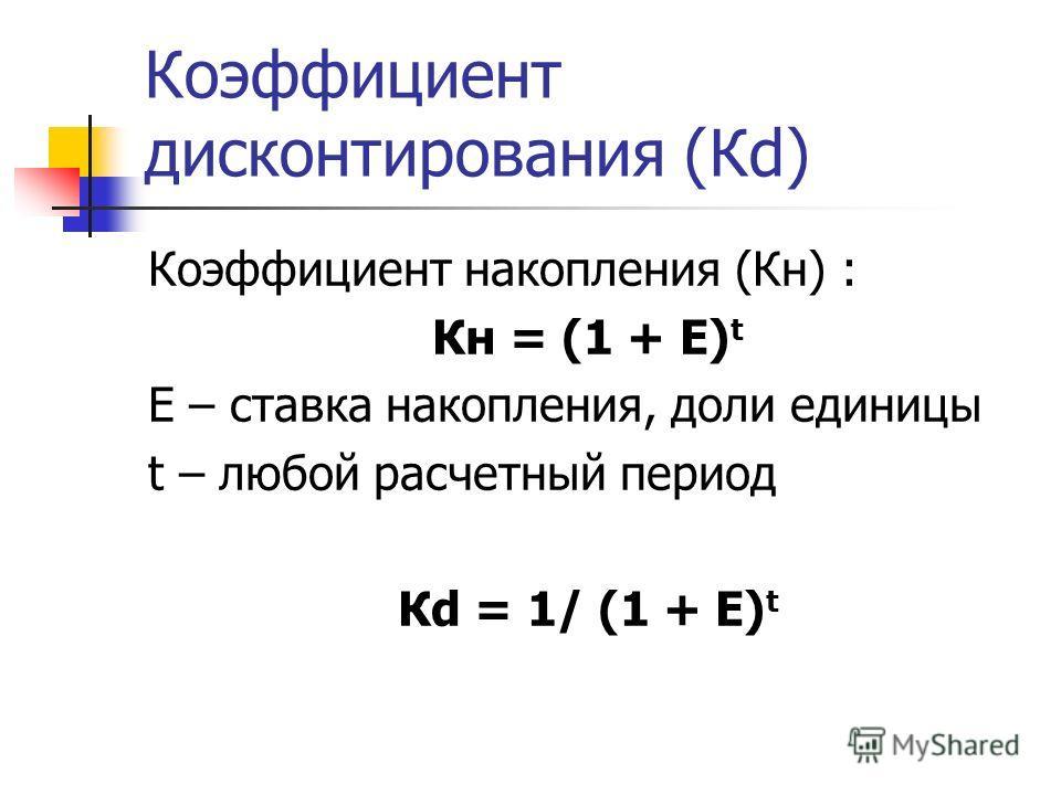 Коэффициент дисконтирования (Кd) Коэффициент накопления (Кн) : Кн = (1 + Е) t Е – ставка накопления, доли единицы t – любой расчетный период Кd = 1/ (1 + Е) t