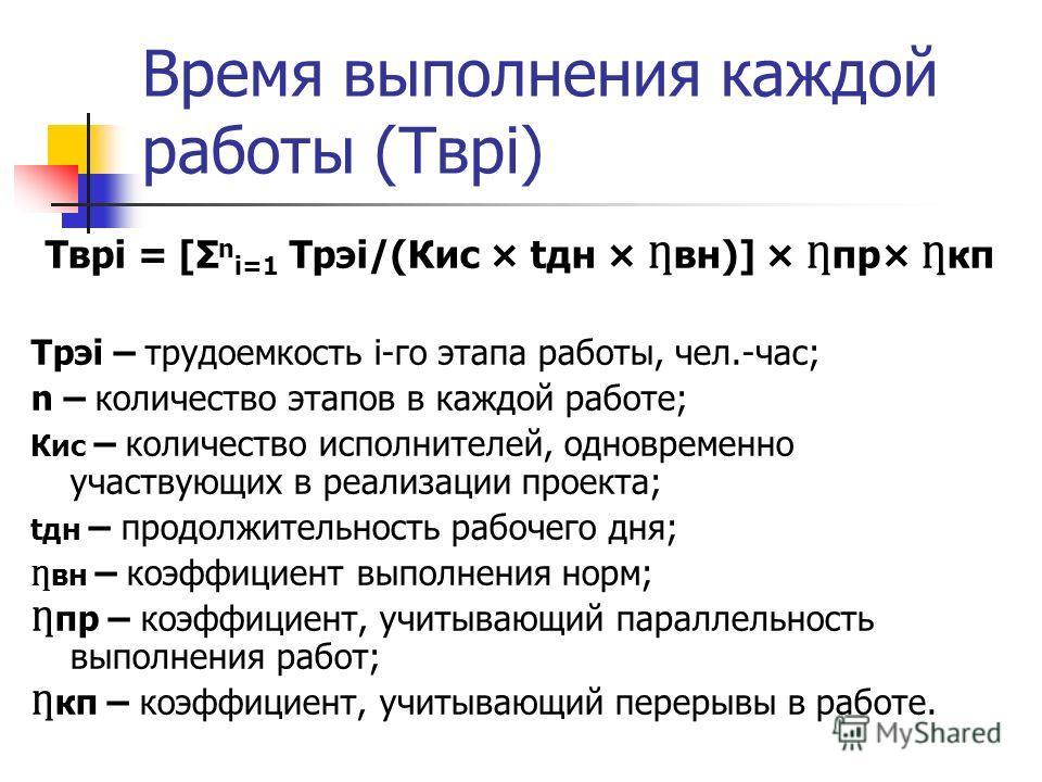 Время выполнения каждой работы (Тврi) Тврi = [Σ n i=1 Трэi/(Кис × tдн × вн)] × пр× кп Трэi – трудоемкость i-го этапа работы, чел.-час; n – количество этапов в каждой работе; Кис – количество исполнителей, одновременно участвующих в реализации проекта