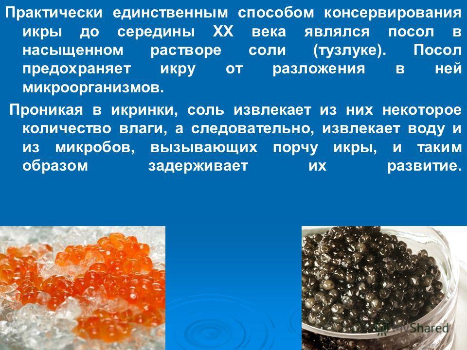 Практически единственным способом консервирования икры до середины ХХ века являлся посол в насыщенном растворе соли (тузлуке). Посол предохраняет икру от разложения в ней микроорганизмов. Проникая в икринки, соль извлекает из них некоторое количество