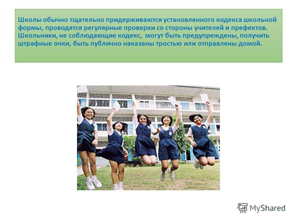 Школы обычно тщательно придерживаются установленного кодекса школьной формы, проводятся регулярные проверки со стороны учителей и префектов. Школьники, не соблюдающие кодекс, могут быть предупреждены, получить штрафные очки, быть публично наказаны тр