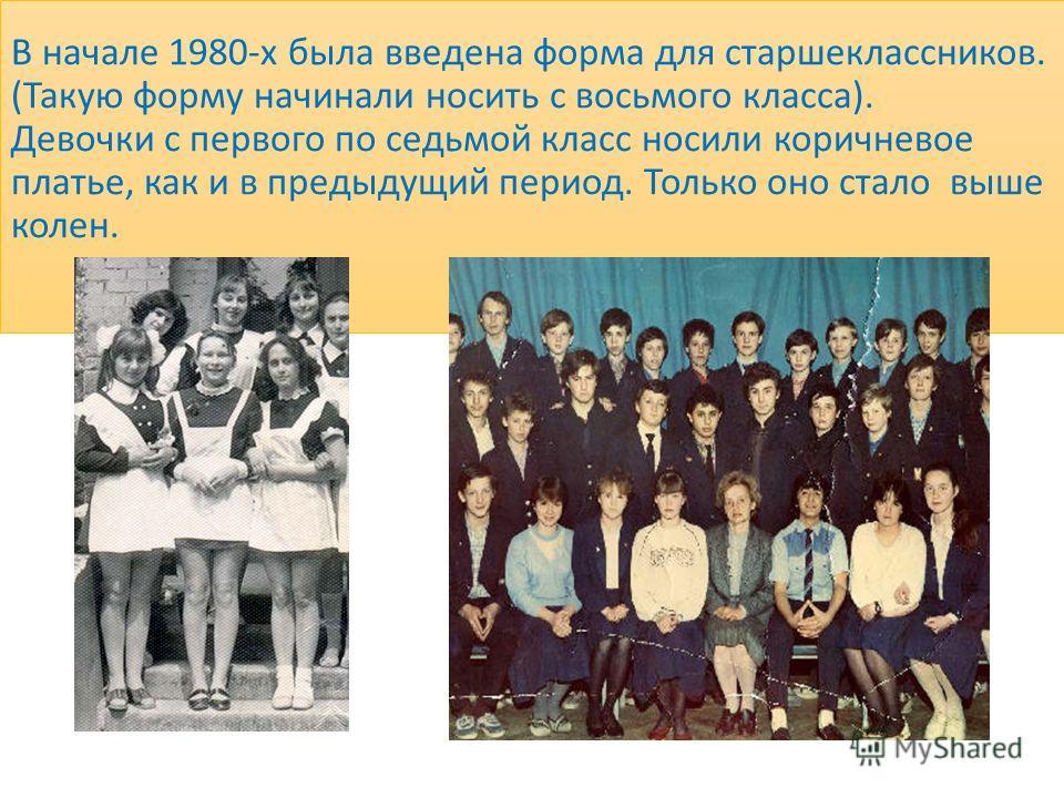 В начале 1980-х была введена форма для старшеклассников. (Такую форму начинали носить с восьмого класса). Девочки с первого по седьмой класс носили коричневое платье, как и в предыдущий период. Только оно стало выше колен.