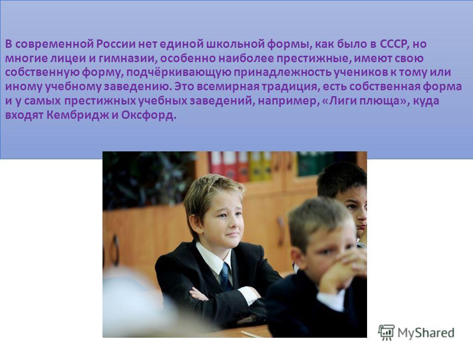 В современной России нет единой школьной формы, как было в СССР, но многие лицеи и гимназии, особенно наиболее престижные, имеют свою собственную форму, подчёркивающую принадлежность учеников к тому или иному учебному заведению. Это всемирная традици