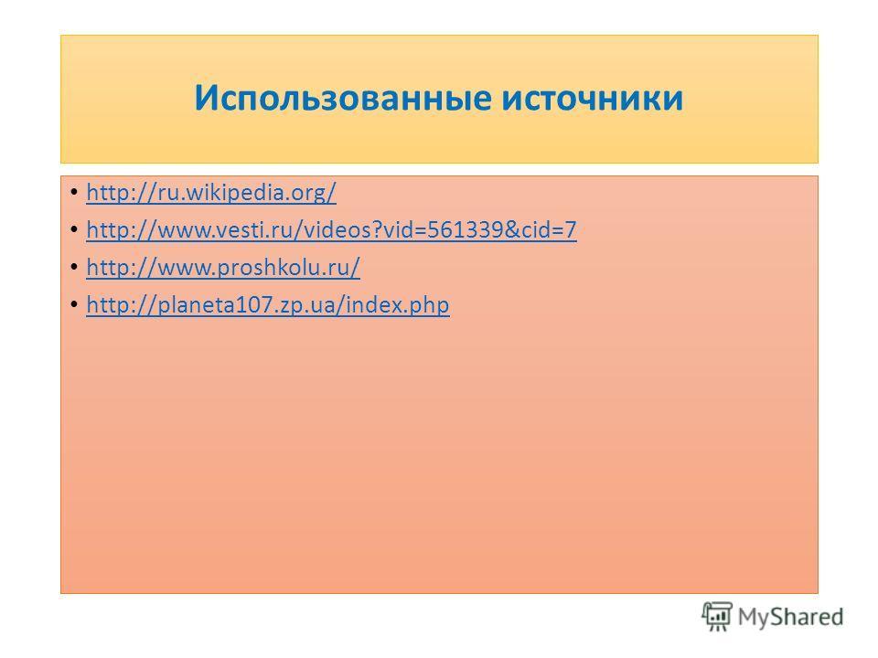 Использованные источники http://ru.wikipedia.org/ http://www.vesti.ru/videos?vid=561339&cid=7 http://www.proshkolu.ru/ http://planeta107.zp.ua/index.php