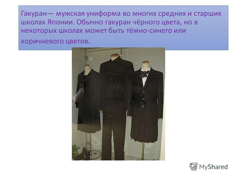 Гакуран мужская униформа во многих средних и старших школах Японии. Обычно гакуран чёрного цвета, но в некоторых школах может быть тёмно-синего или коричневого цветов.