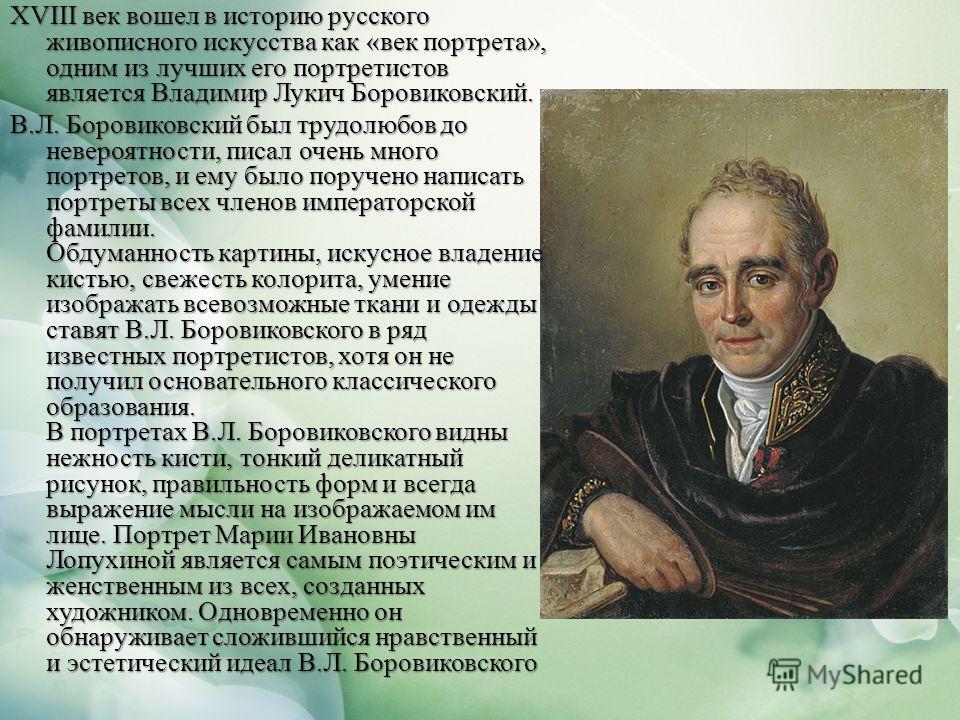 XVIII век вошел в историю русского живописного искусства как «век портрета», одним из лучших его портретистов является Владимир Лукич Боровиковский. В.Л. Боровиковский был трудолюбов до невероятности, писал очень много портретов, и ему было поручено