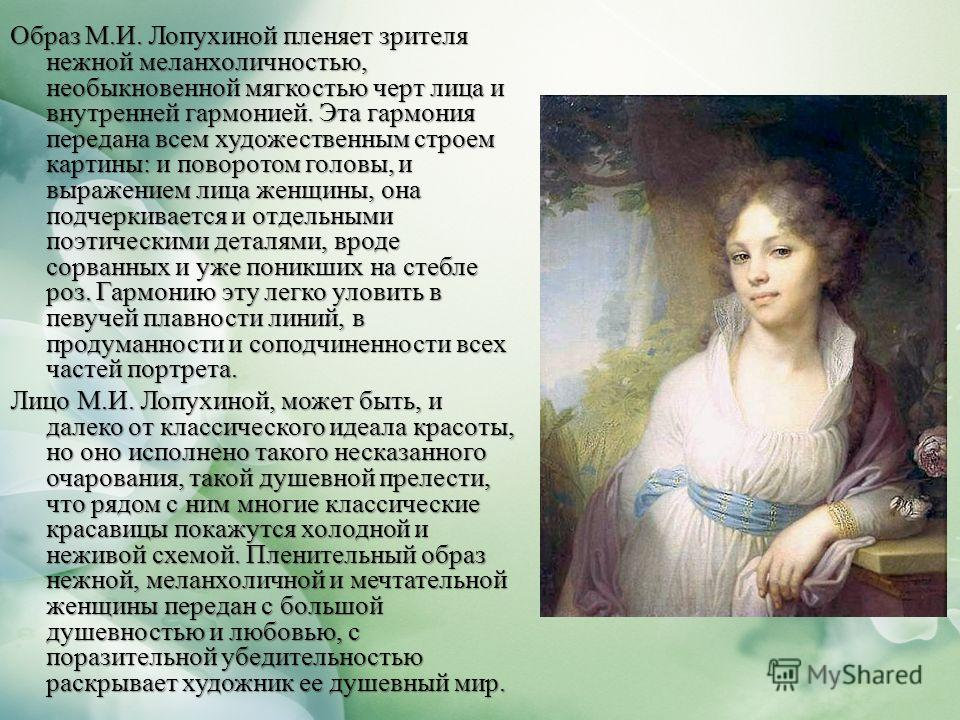Образ М.И. Лопухиной пленяет зрителя нежной меланхоличностью, необыкновенной мягкостью черт лица и внутренней гармонией. Эта гармония передана всем художественным строем картины: и поворотом головы, и выражением лица женщины, она подчеркивается и отд