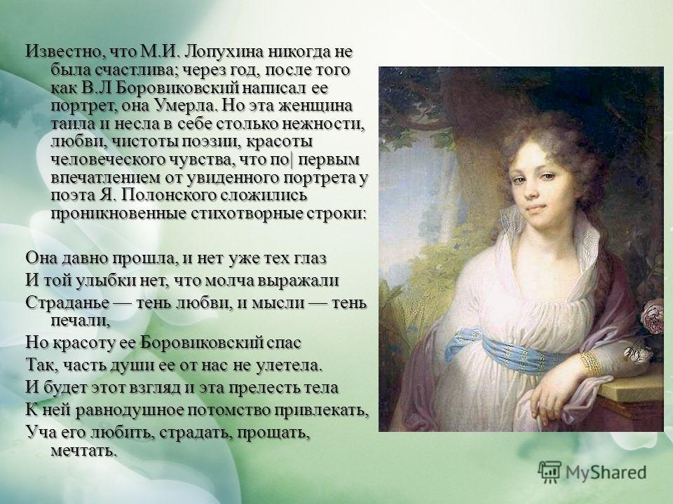 Известно, что М.И. Лопухина никогда не была счастлива; через год, после того как В.Л Боровиковский написал ее портрет, она Умерла. Но эта женщина таила и несла в себе столько нежности, любви, чистоты поэзии, красоты человеческого чувства, что по  пер