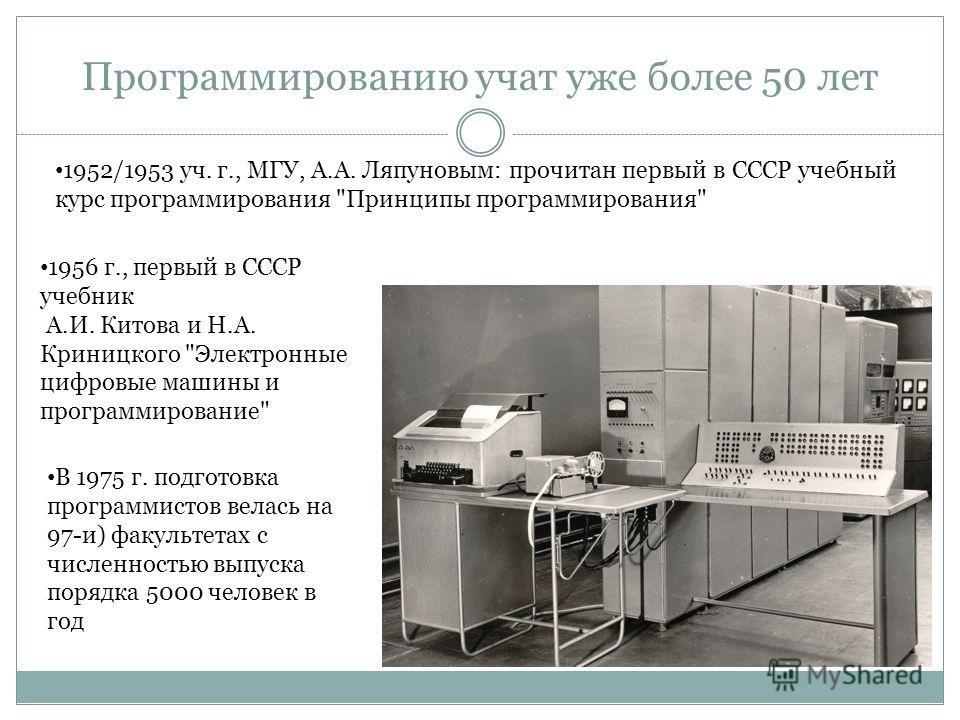 Программированию учат уже более 50 лет 1952/1953 уч. г., МГУ, А.А. Ляпуновым: прочитан первый в СССР учебный курс программирования