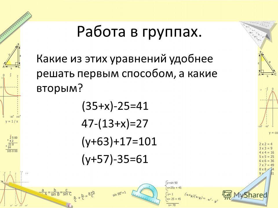 Работа в группах. Какие из этих уравнений удобнее решать первым способом, а какие вторым? (35+х)-25=41 47-(13+х)=27 (у+63)+17=101 (у+57)-35=61