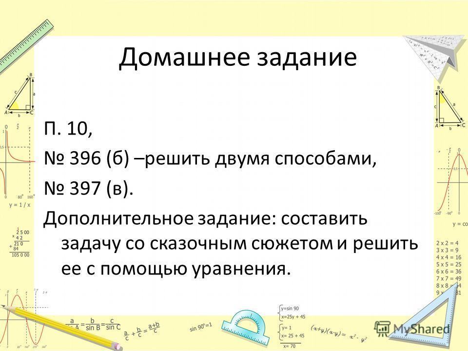 Домашнее задание П. 10, 396 (б) –решить двумя способами, 397 (в). Дополнительное задание: составить задачу со сказочным сюжетом и решить ее с помощью уравнения.