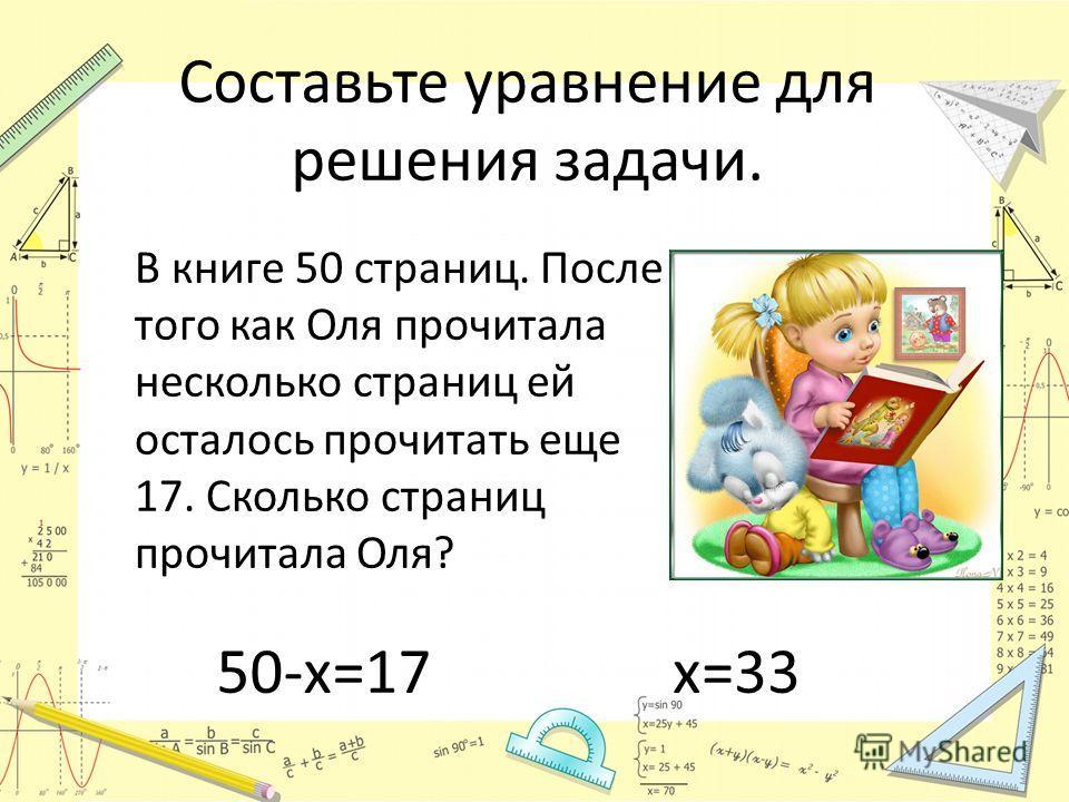 Составьте уравнение для решения задачи. В книге 50 страниц. После того как Оля прочитала несколько страниц ей осталось прочитать еще 17. Сколько страниц прочитала Оля? 50-х=17х=33