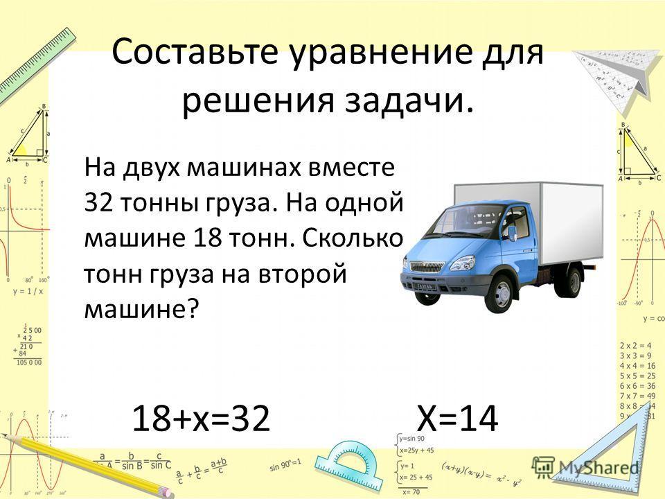 Составьте уравнение для решения задачи. На двух машинах вместе 32 тонны груза. На одной машине 18 тонн. Сколько тонн груза на второй машине? 18+х=32Х=14