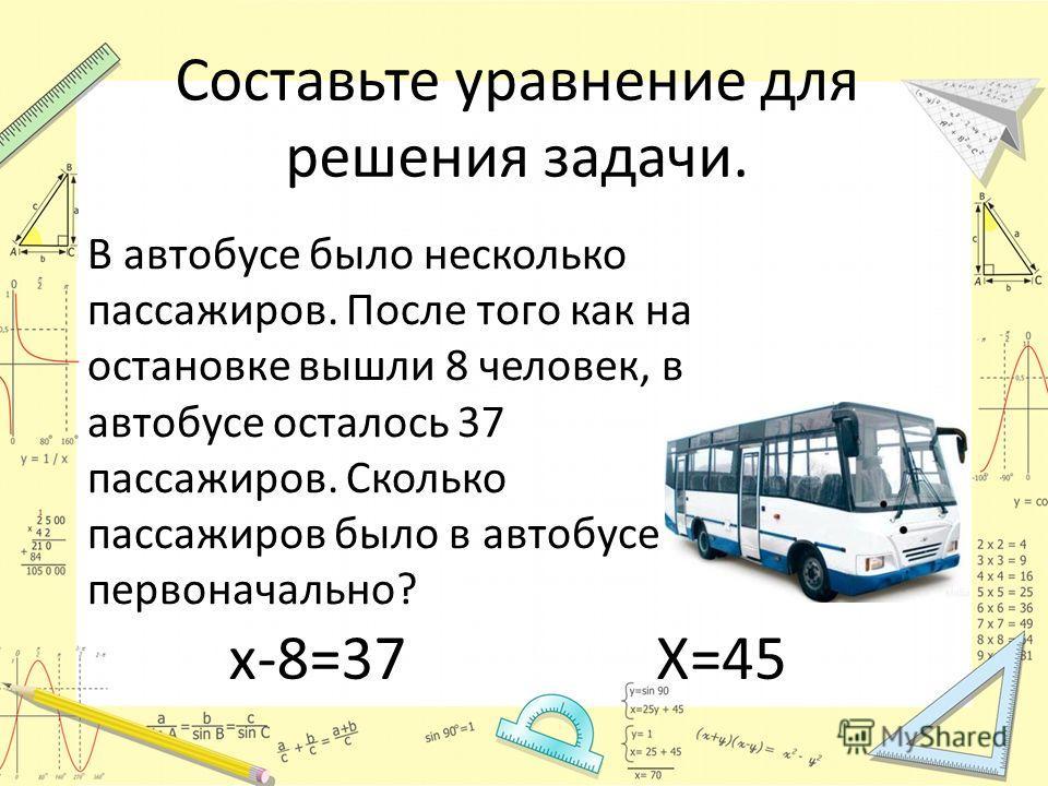 Составьте уравнение для решения задачи. В автобусе было несколько пассажиров. После того как на остановке вышли 8 человек, в автобусе осталось 37 пассажиров. Сколько пассажиров было в автобусе первоначально? х-8=37Х=45