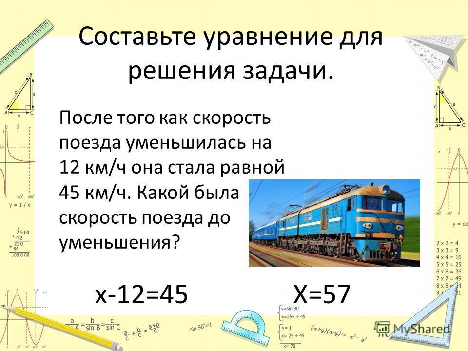 Составьте уравнение для решения задачи. После того как скорость поезда уменьшилась на 12 км/ч она стала равной 45 км/ч. Какой была скорость поезда до уменьшения? х-12=45Х=57