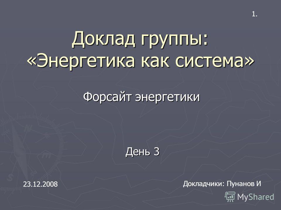 Доклад группы: «Энергетика как система» Форсайт энергетики Докладчики: Пунанов И 23.12.2008 День 3 1.