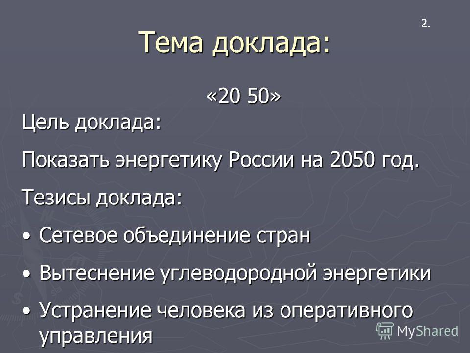 Тема доклада: «20 50» 2. Цель доклада: Показать энергетику России на 2050 год. Тезисы доклада: Сетевое объединение странСетевое объединение стран Вытеснение углеводородной энергетикиВытеснение углеводородной энергетики Устранение человека из оператив