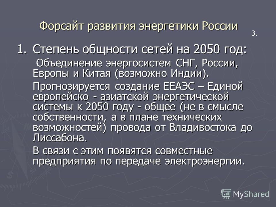 Форсайт развития энергетики России 1.Степень общности сетей на 2050 год: Объединение энергосистем СНГ, России, Европы и Китая (возможно Индии). Объединение энергосистем СНГ, России, Европы и Китая (возможно Индии). Прогнозируется создание ЕЕАЭС – Еди