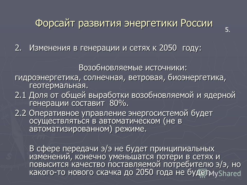 Форсайт развития энергетики России 2.Изменения в генерации и сетях к 2050 году: Возобновляемые источники: гидроэнергетика, солнечная, ветровая, биоэнергетика, геотермальная. 2.1 Доля от общей выработки возобновляемой и ядерной генерации составит 80%.
