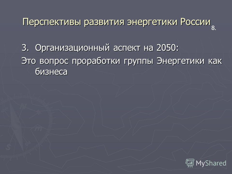 Перспективы развития энергетики России 3.Организационный аспект на 2050: Это вопрос проработки группы Энергетики как бизнеса 8.