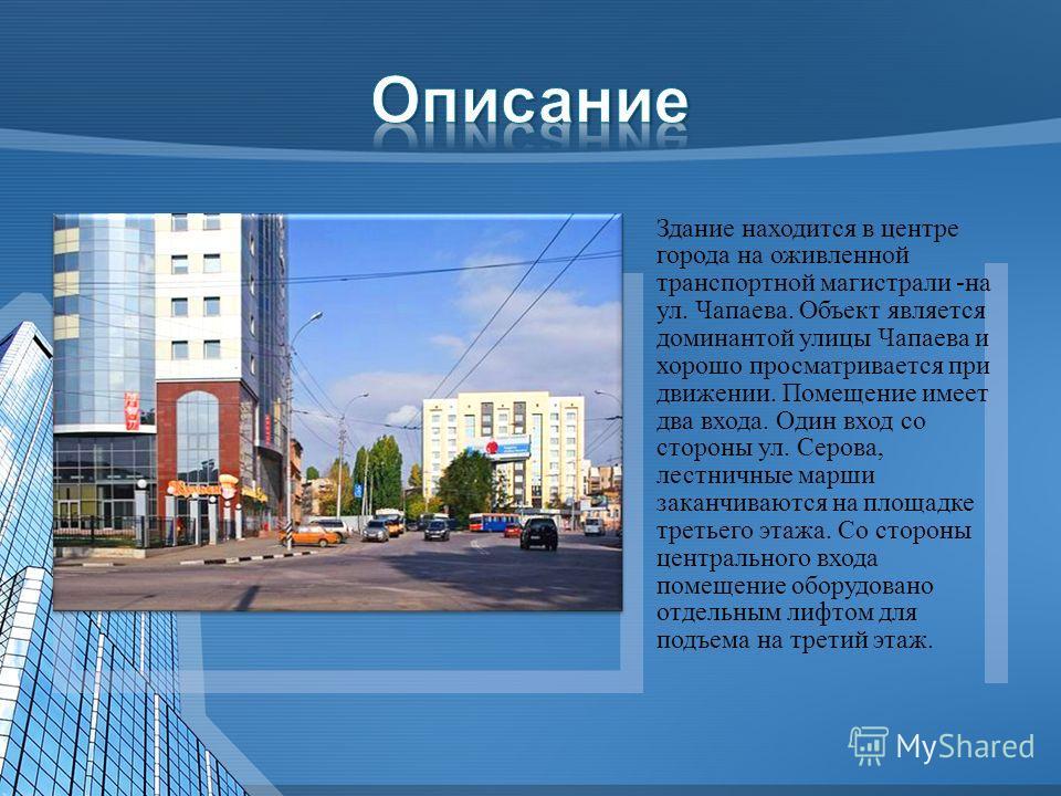 Здание находится в центре города на оживленной транспортной магистрали -на ул. Чапаева. Объект является доминантой улицы Чапаева и хорошо просматривается при движении. Помещение имеет два входа. Один вход со стороны ул. Серова, лестничные марши закан