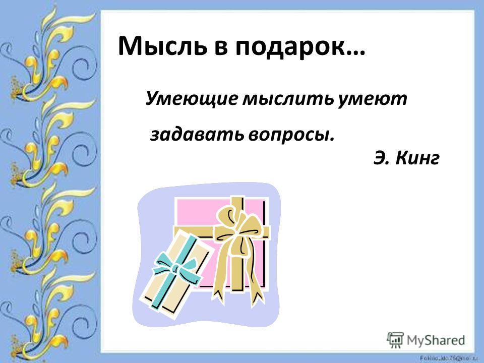 Мысль в подарок… Умеющие мыслить умеют задавать вопросы. Э. Кинг