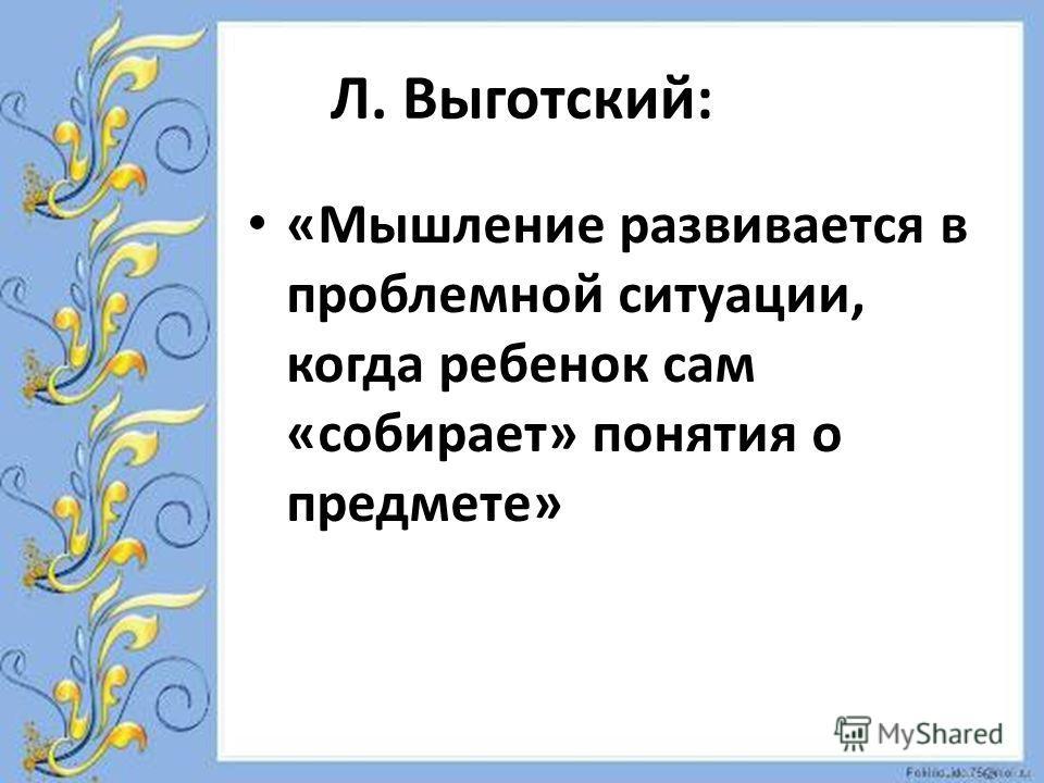 Л. Выготский: «Мышление развивается в проблемной ситуации, когда ребенок сам «собирает» понятия о предмете»