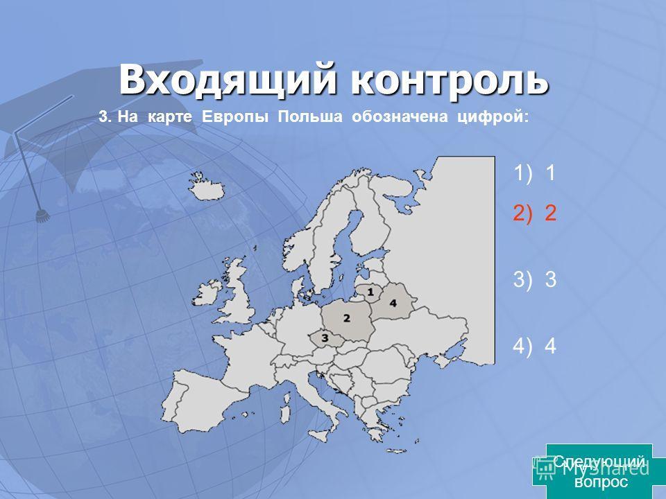 Входящий контроль 3. На карте Европы Польша обозначена цифрой: 1) 1 2) 2 3) 3 4) 4 Следующий вопрос