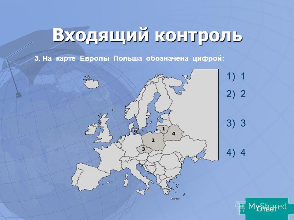 Входящий контроль 3. На карте Европы Польша обозначена цифрой: 1) 1 2) 2 3) 3 4) 4 Ответ