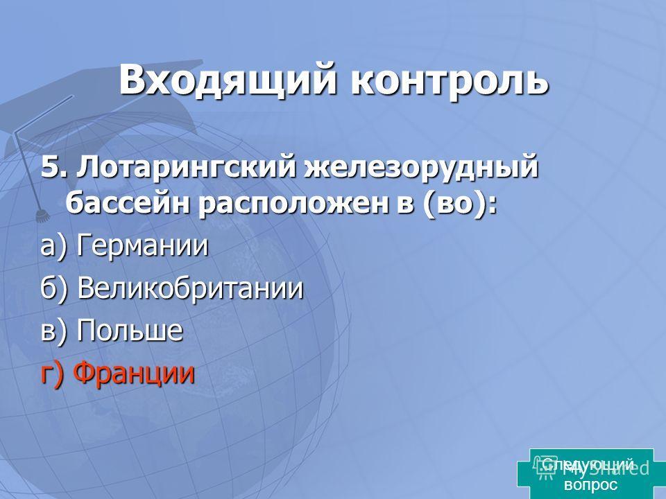 Входящий контроль 5. Лотарингский железорудный бассейн расположен в (во): а) Германии б) Великобритании в) Польше г) Франции Следующий вопрос