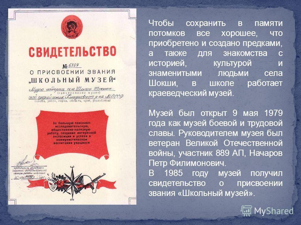 Чтобы сохранить в памяти потомков все хорошее, что приобретено и создано предками, а также для знакомства с историей, культурой и знаменитыми людьми села Шокши, в школе работает краеведческий музей. Музей был открыт 9 мая 1979 года как музей боевой и