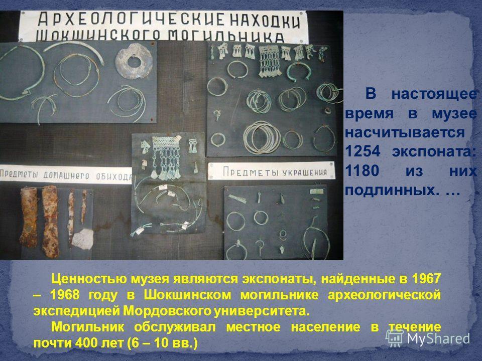 В настоящее время в музее насчитывается 1254 экспоната: 1180 из них подлинных. … Ценностью музея являются экспонаты, найденные в 1967 – 1968 году в Шокшинском могильнике археологической экспедицией Мордовского университета. Могильник обслуживал местн