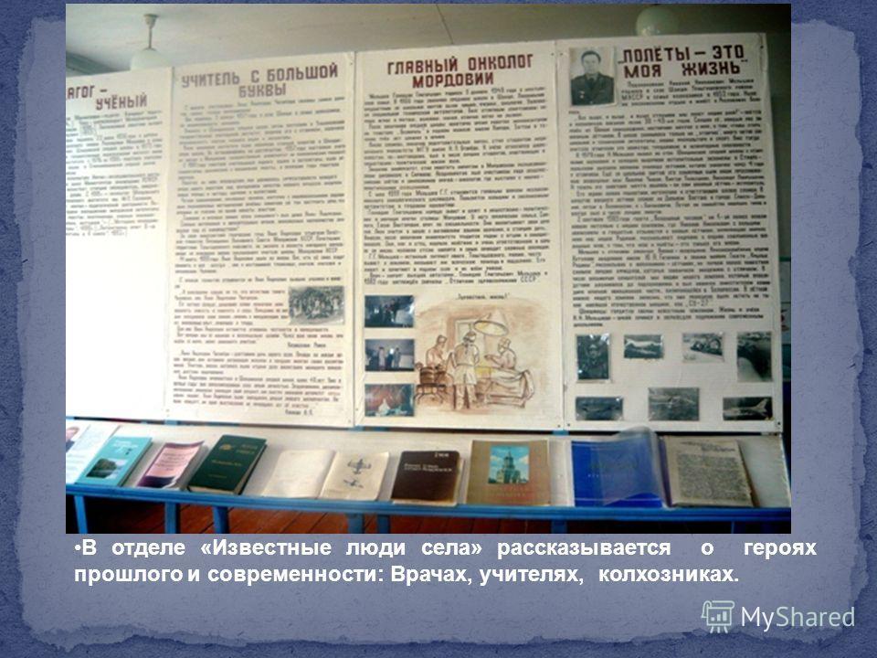 В отделе «Известные люди села» рассказывается о героях прошлого и современности: Врачах, учителях, колхозниках.