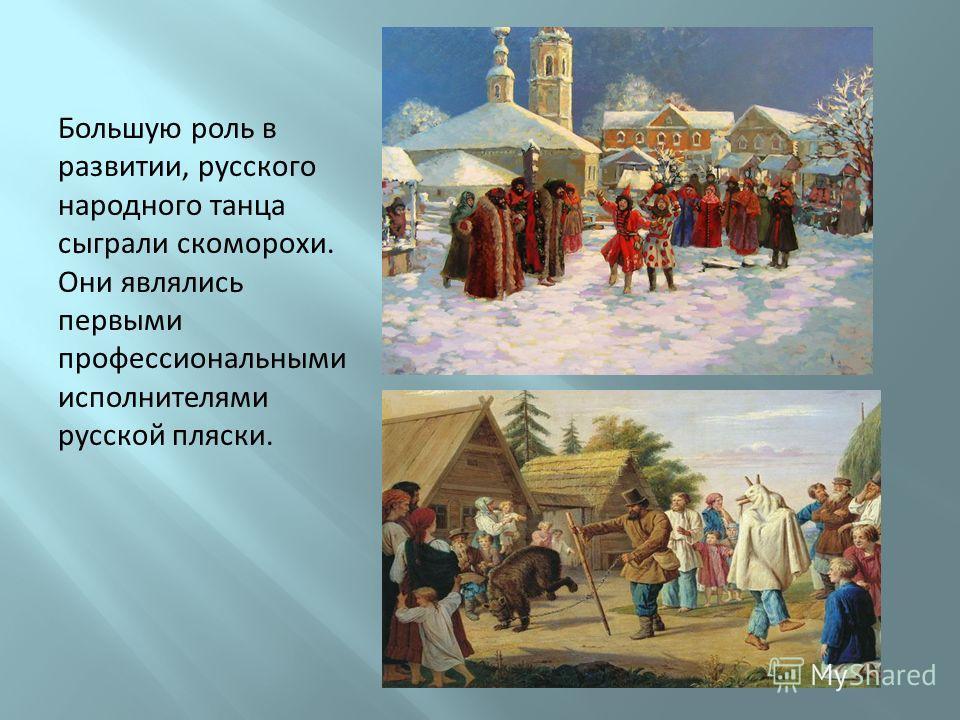 Большую роль в развитии, русского народного танца сыграли скоморохи. Они являлись первыми профессиональными исполнителями русской пляски.