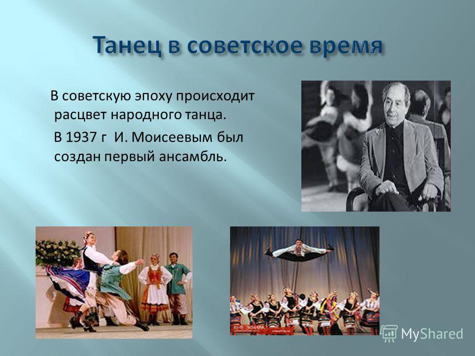 В советскую эпоху происходит расцвет народного танца. В 1937 г И. Моисеевым был создан первый ансамбль.