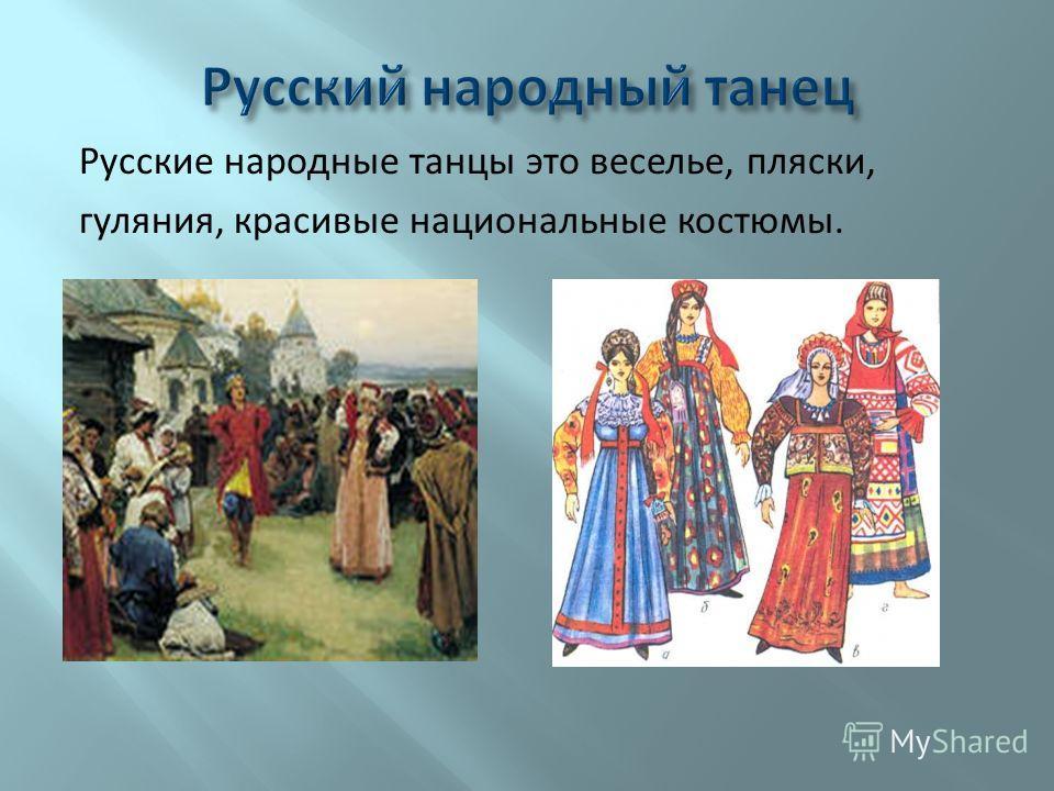 Русские народные танцы это веселье, пляски, гуляния, красивые национальные костюмы.