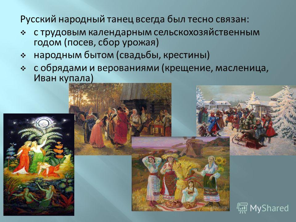 Русский народный танец всегда был тесно связан: с трудовым календарным сельскохозяйственным годом (посев, сбор урожая) народным бытом (свадьбы, крестины) с обрядами и верованиями (крещение, масленица, Иван купала)
