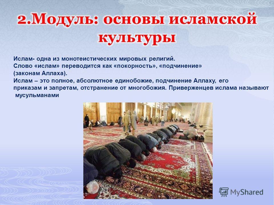 Ислам- одна из монотеистических мировых религий. Слово «ислам» переводится как «покорность», «подчинение» (законам Аллаха). Ислам – это полное, абсолютное единобожие, подчинение Аллаху, его приказам и запретам, отстранение от многобожия. Приверженцев