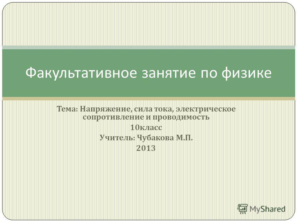 Тема : Напряжение, сила тока, электрическое сопротивление и проводимость 10 класс Учитель : Чубакова М. П. 2013 Факультативное занятие по физике