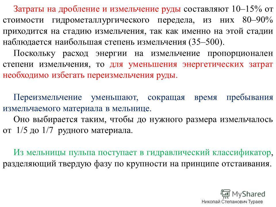 Николай Степанович Тураев Затраты на дробление и измельчение руды составляют 10–15% от стоимости гидрометаллургического передела, из них 80–90% приходится на стадию измельчения, так как именно на этой стадии наблюдается наибольшая степень измельчения