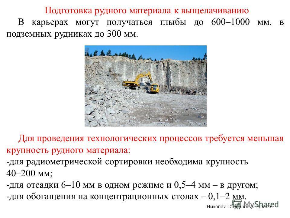 Подготовка рудного материала к выщелачиванию В карьерах могут получаться глыбы до 600–1000 мм, в подземных рудниках до 300 мм. Для проведения технологических процессов требуется меньшая крупность рудного материала: -для радиометрической сортировки не
