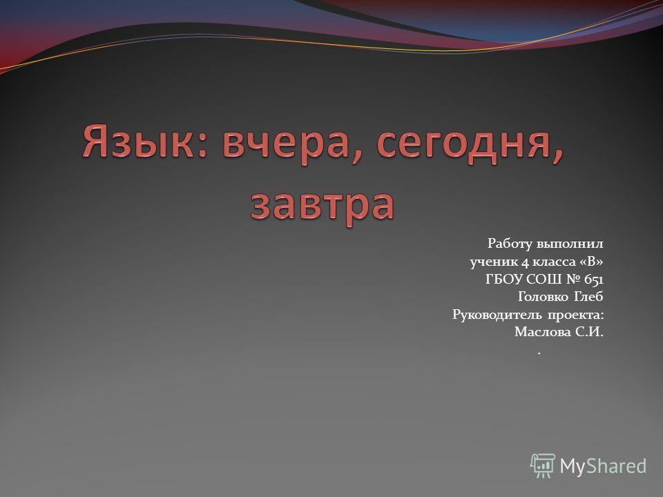 Работу выполнил ученик 4 класса «В» ГБОУ СОШ 651 Головко Глеб Руководитель проекта: Маслова С.И..