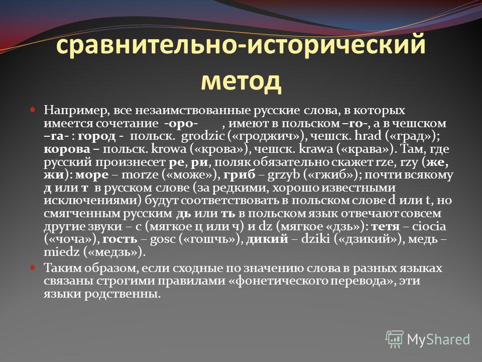 сравнительно-исторический метод Например, все незаимствованные русские слова, в которых имеется сочетание -оро-, имеют в польском –ro-, а в чешском –ra- : город - польск. grodzic («гроджич»), чешск. hrad («град»); корова – польск. krowa («крова»), че