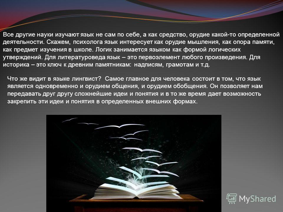 Все другие науки изучают язык не сам по себе, а как средство, орудие какой-то определенной деятельности. Скажем, психолога язык интересует как орудие мышления, как опора памяти, как предмет изучения в школе. Логик занимается языком как формой логичес