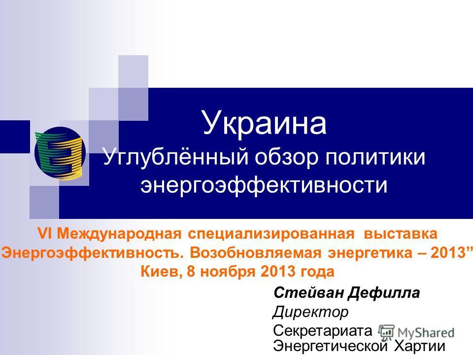 Украина Углублённый обзор политики энергоэффективности VI Международная специализированная выставка Энергоэффективность. Возобновляемая энергетика – 2013, Киев, 8 ноября 2013 года Стейван Дефилла Директор Секретариата Энергетической Хартии