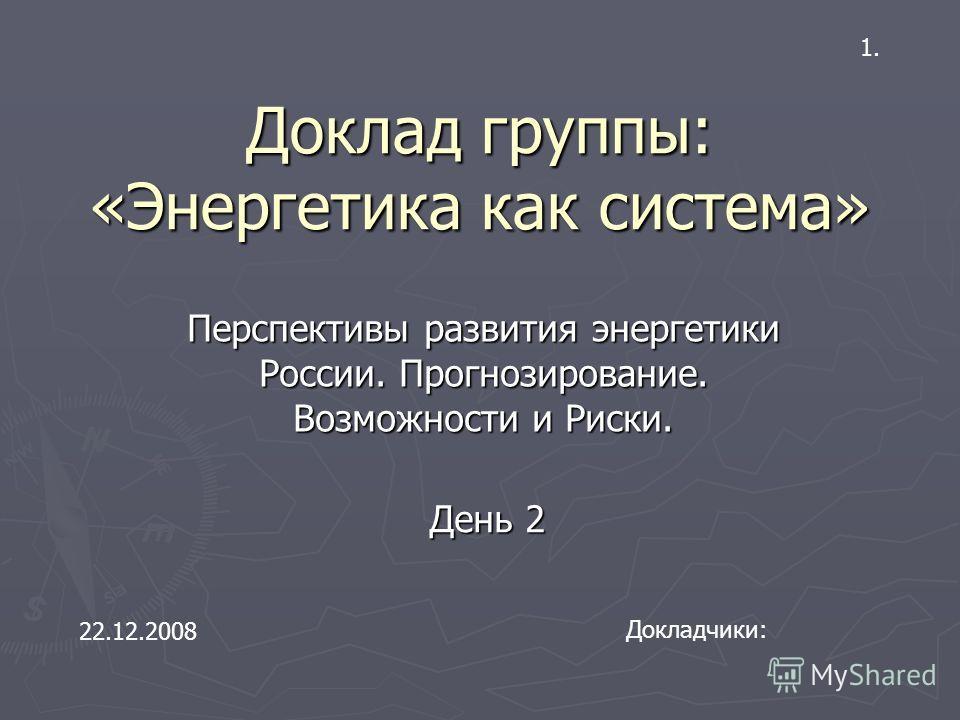 Доклад группы: «Энергетика как система» Перспективы развития энергетики России. Прогнозирование. Возможности и Риски. Докладчики: 22.12.2008 День 2 1.